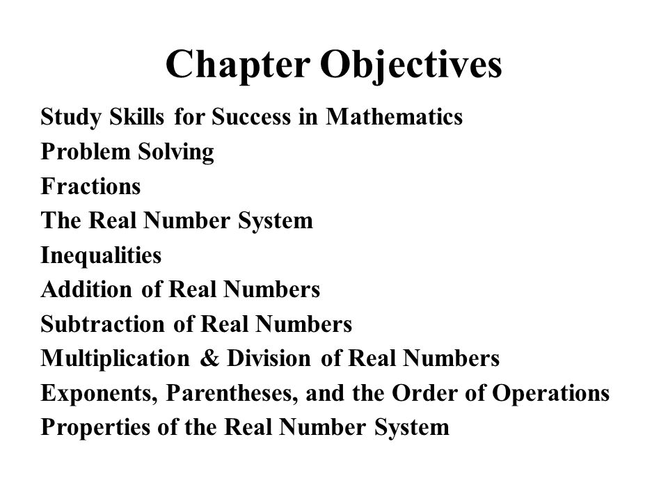 Chapter Objectives Study Skills for Success in Mathematics Problem Solving Fractions The Real Number System Inequalities Addition of Real Numbers Subt