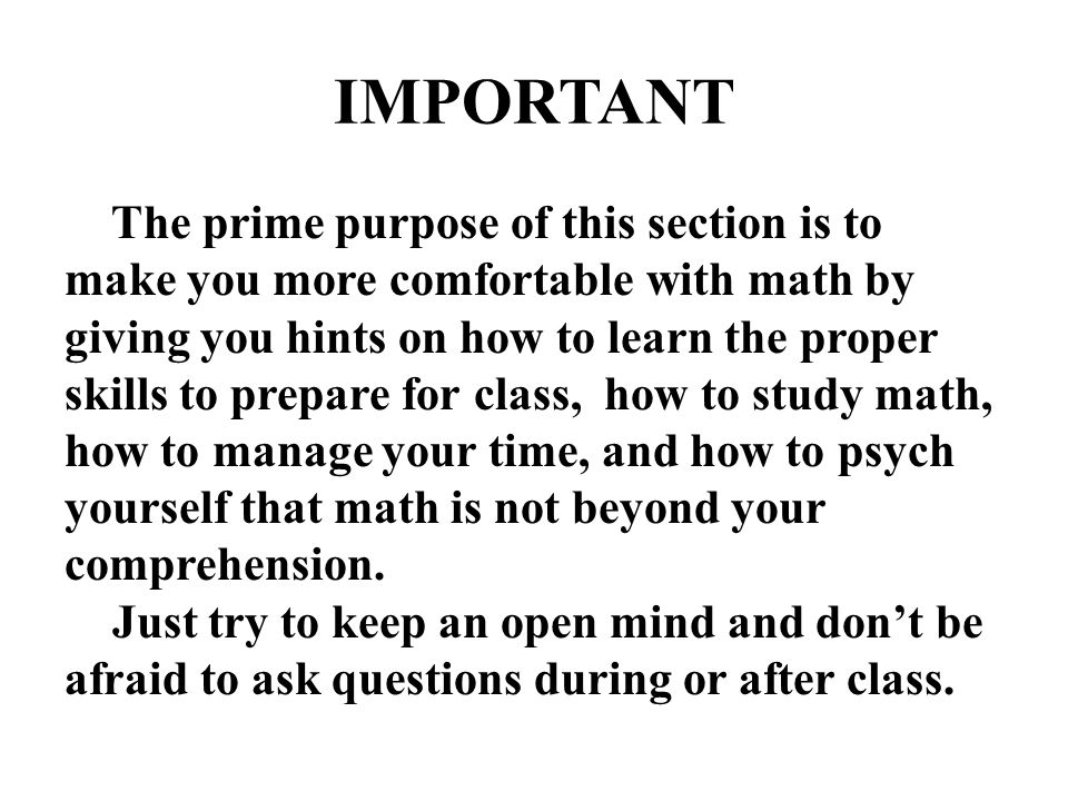 IMPORTANT The prime purpose of this section is to make you more comfortable with math by giving you hints on how to learn the proper skills to prepare
