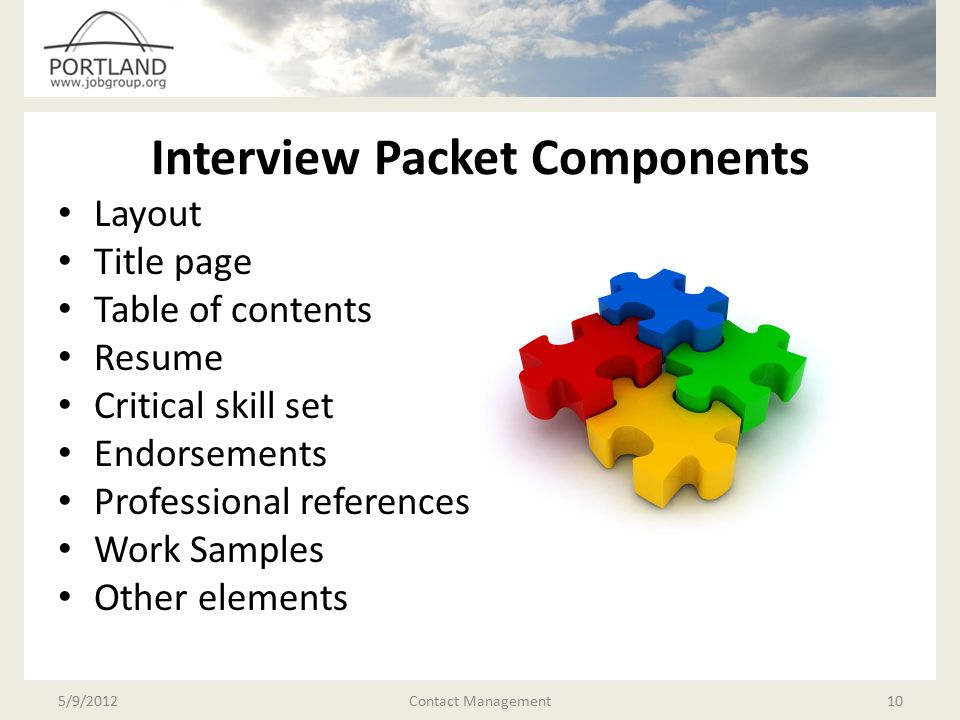 Interview Packet Components Layout Title page Table of contents Resume Critical skill set Endorsements Professional references Work Samples Other elements 5/9/2012Contact Management10