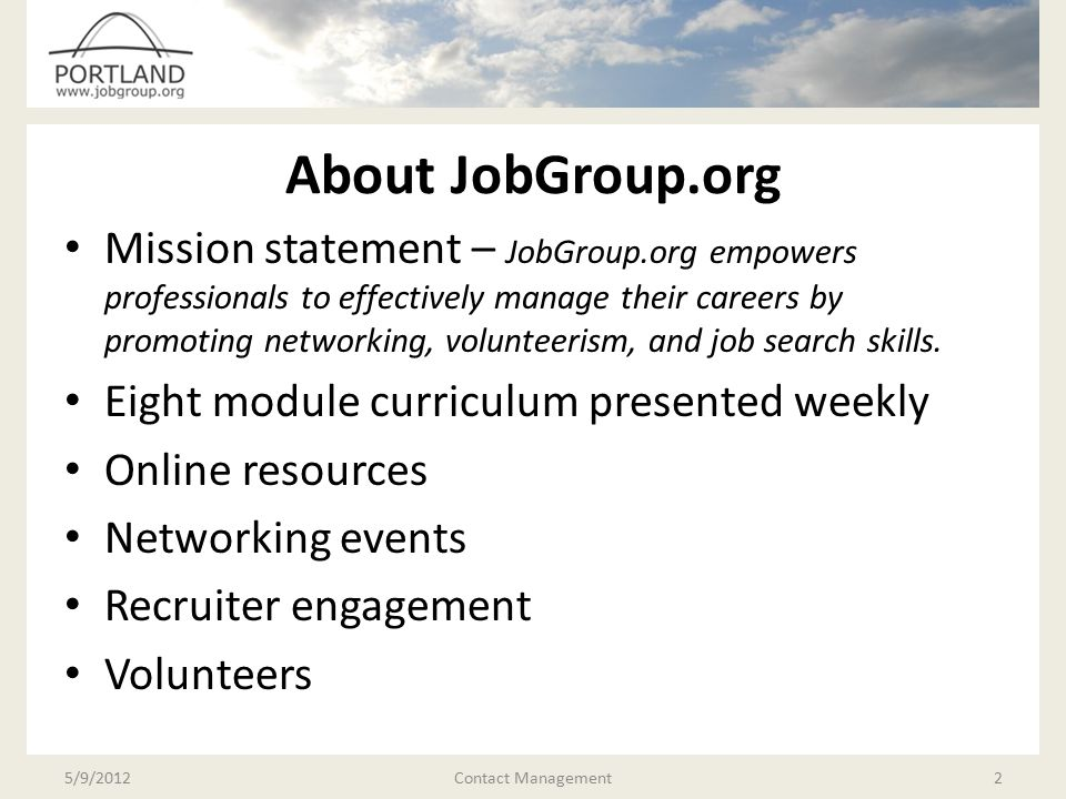 About The Presentations JobGroup.org is an organization that exists to facilitate your job hunt and career We have compiled the best information that we have from our own experience and other sources These presentations can benefit hugely from your input; don't be shy about asking questions or contributing.