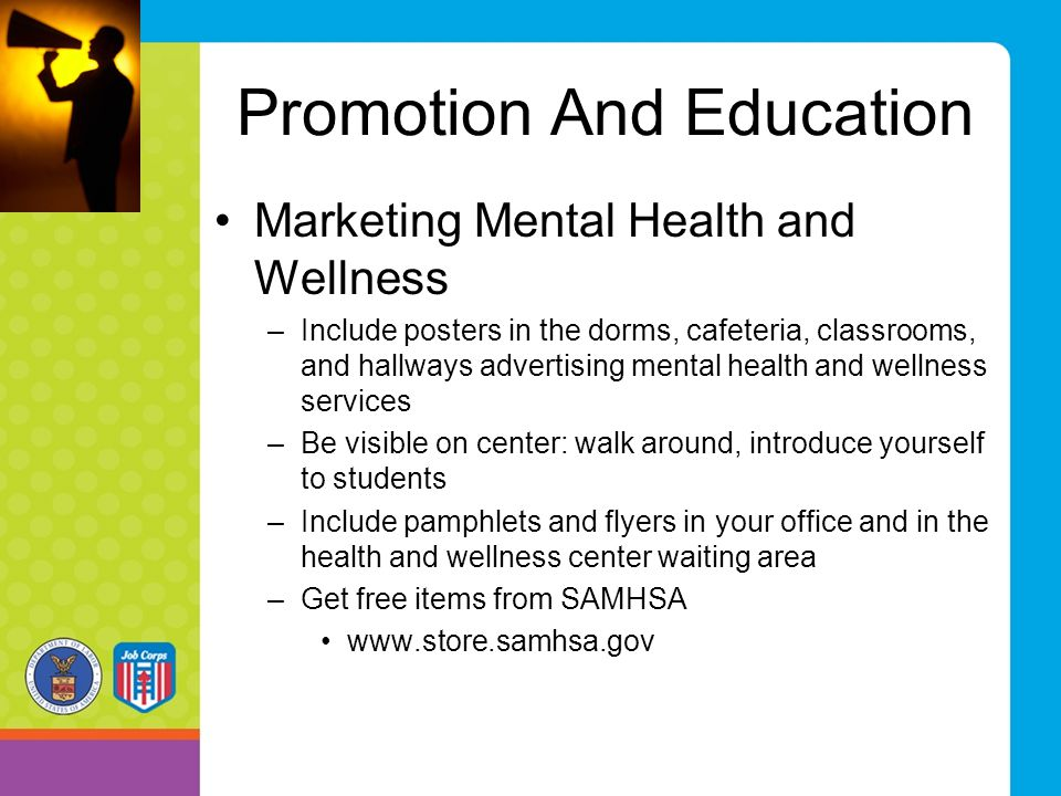 Promotion And Education Marketing Mental Health and Wellness –Include posters in the dorms, cafeteria, classrooms, and hallways advertising mental hea