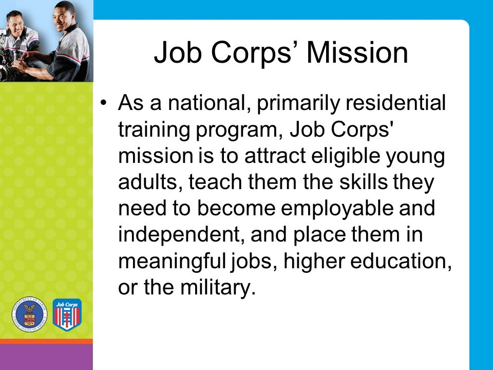 Job Corps' Mission As a national, primarily residential training program, Job Corps' mission is to attract eligible young adults, teach them the skill