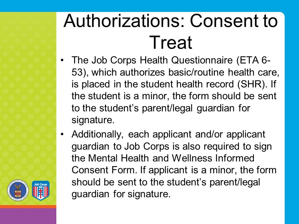 Authorizations: Consent to Treat The Job Corps Health Questionnaire (ETA 6- 53), which authorizes basic/routine health care, is placed in the student