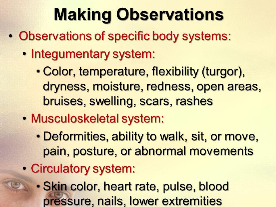 Making Observations Observations of specific body systems:Observations of specific body systems: Integumentary system:Integumentary system: Color, tem
