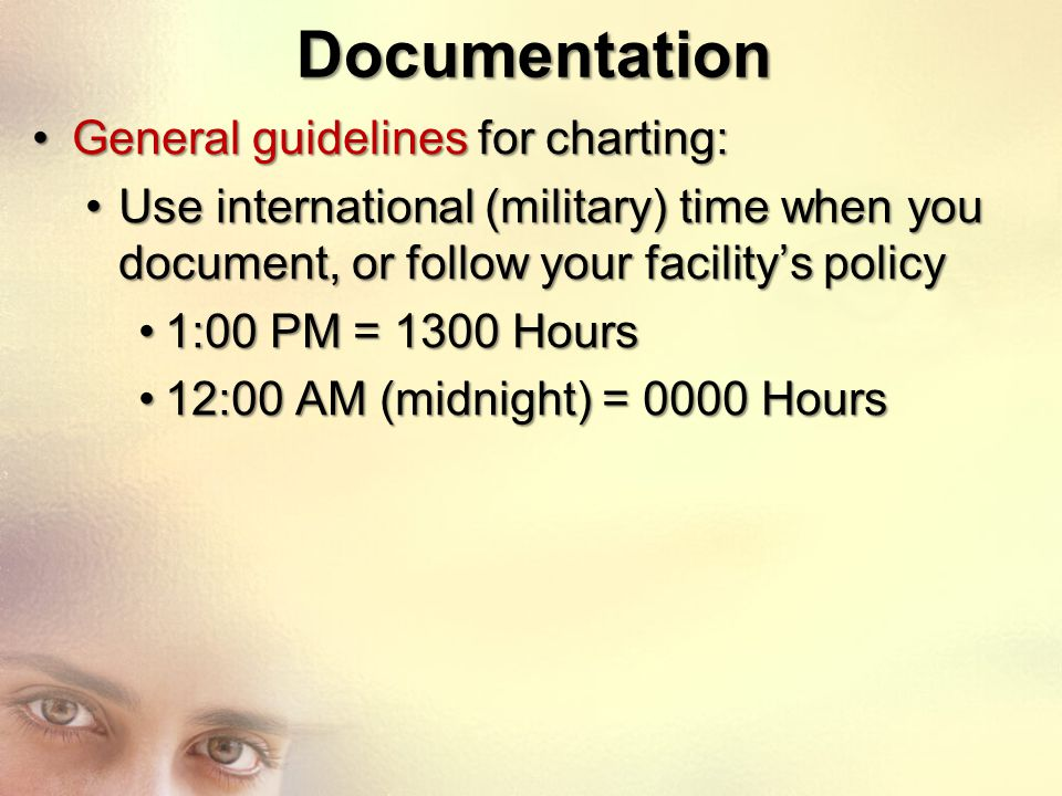 Documentation General guidelines for charting:General guidelines for charting: Use international (military) time when you document, or follow your fac