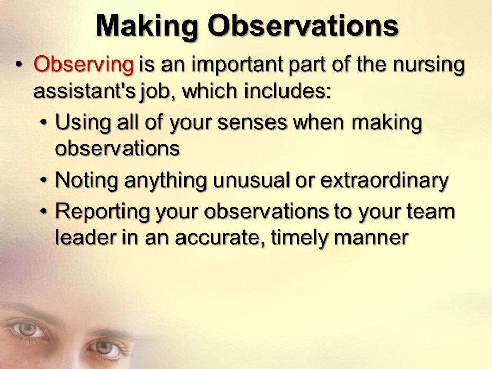 Making Observations Observing is an important part of the nursing assistant's job, which includes:Observing is an important part of the nursing assist