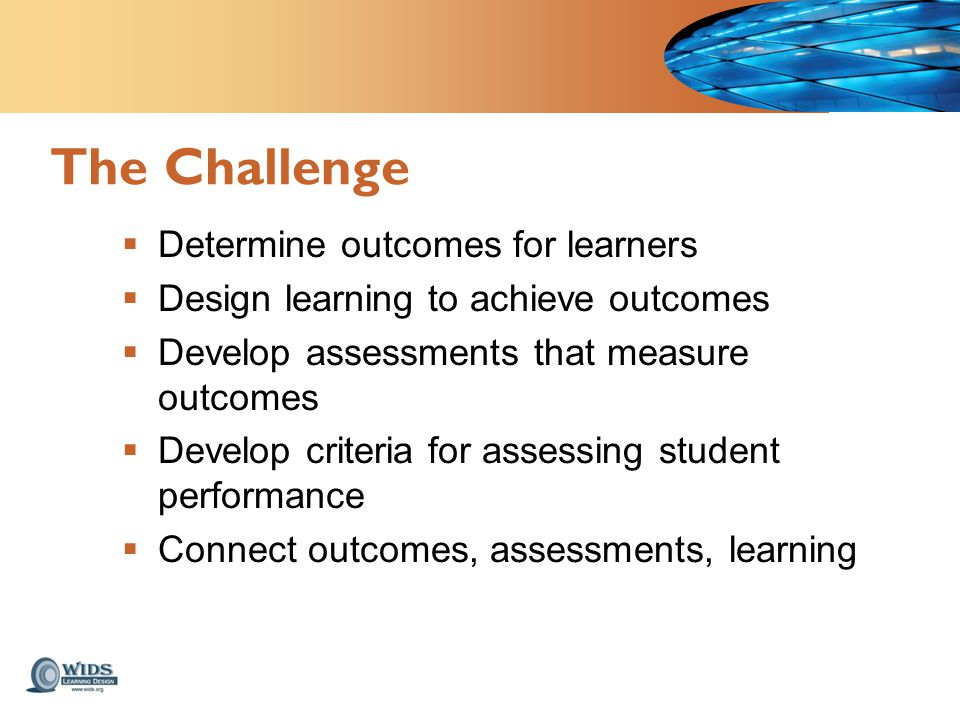  Determine outcomes for learners  Design learning to achieve outcomes  Develop assessments that measure outcomes  Develop criteria for assessing student performance  Connect outcomes, assessments, learning The Challenge