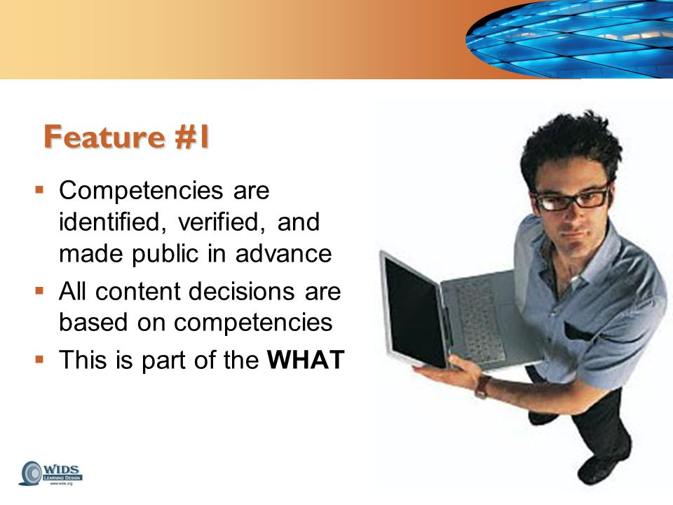 Feature #1  Competencies are identified, verified, and made public in advance  All content decisions are based on competencies  This is part of the WHAT