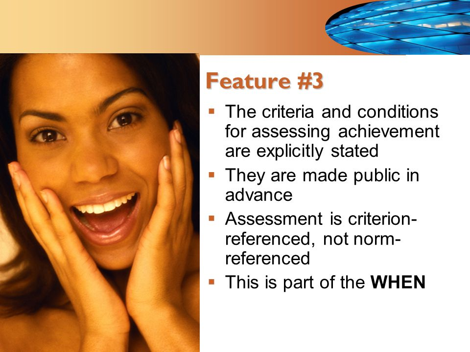 Feature #3  The criteria and conditions for assessing achievement are explicitly stated  They are made public in advance  Assessment is criterion- referenced, not norm- referenced  This is part of the WHEN