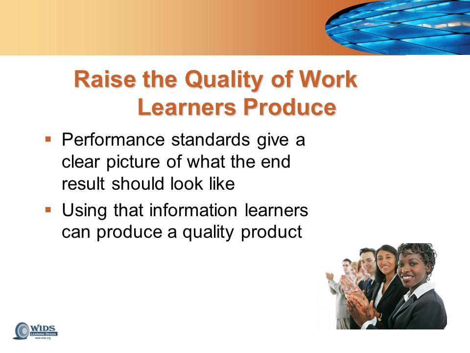 Raise the Quality of Work Learners Produce  Performance standards give a clear picture of what the end result should look like  Using that information learners can produce a quality product