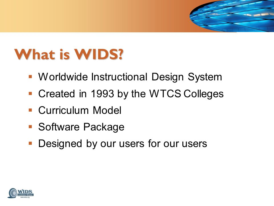  Worldwide Instructional Design System  Created in 1993 by the WTCS Colleges  Curriculum Model  Software Package  Designed by our users for our users