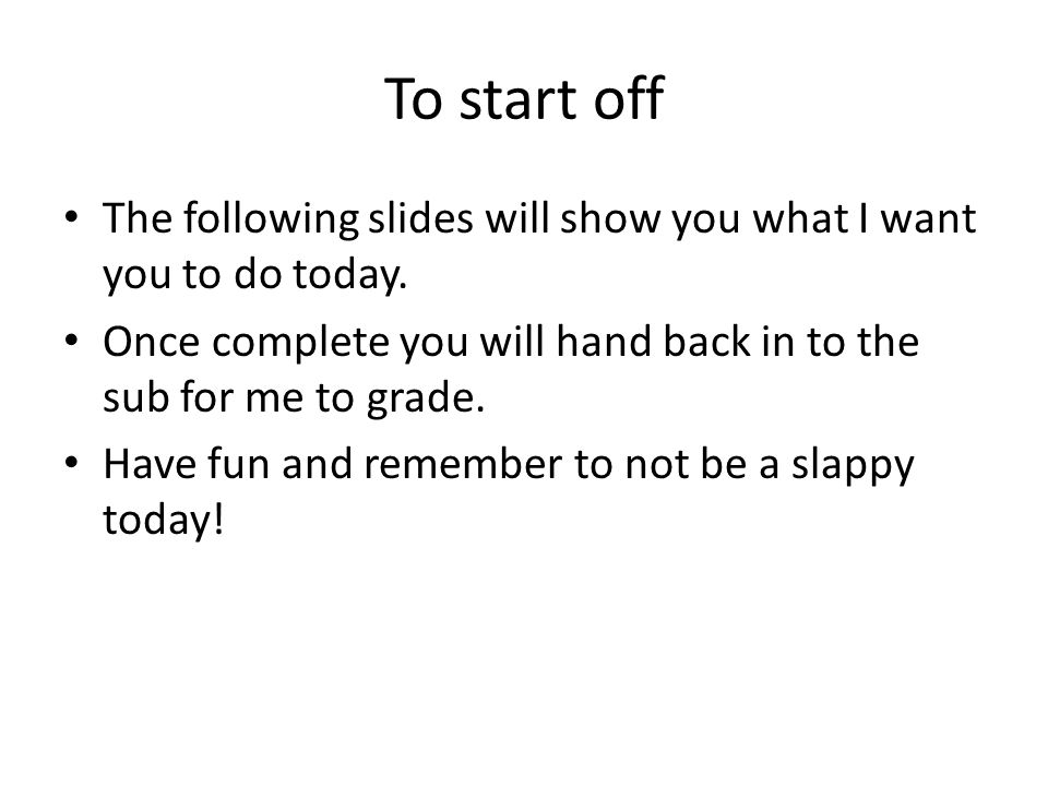 To start off The following slides will show you what I want you to do today.