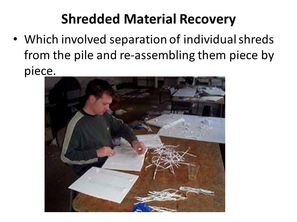 Shredded Material Recovery Which involved separation of individual shreds from the pile and re-assembling them piece by piece.