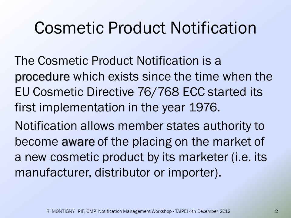 notify place of manufacture place of initial importation The manufacturer or his agent, or the person to whose order a cosmetic product is manufactured, or the person responsible for placing imported cosmetic products on the Community market, shall notify the competent authority of the Member State of the place of manufacture or of the initial importation, of the address of the place of manufacture, or of initial importation into the Community, of the cosmetic products before the latter are placed on the Community market.