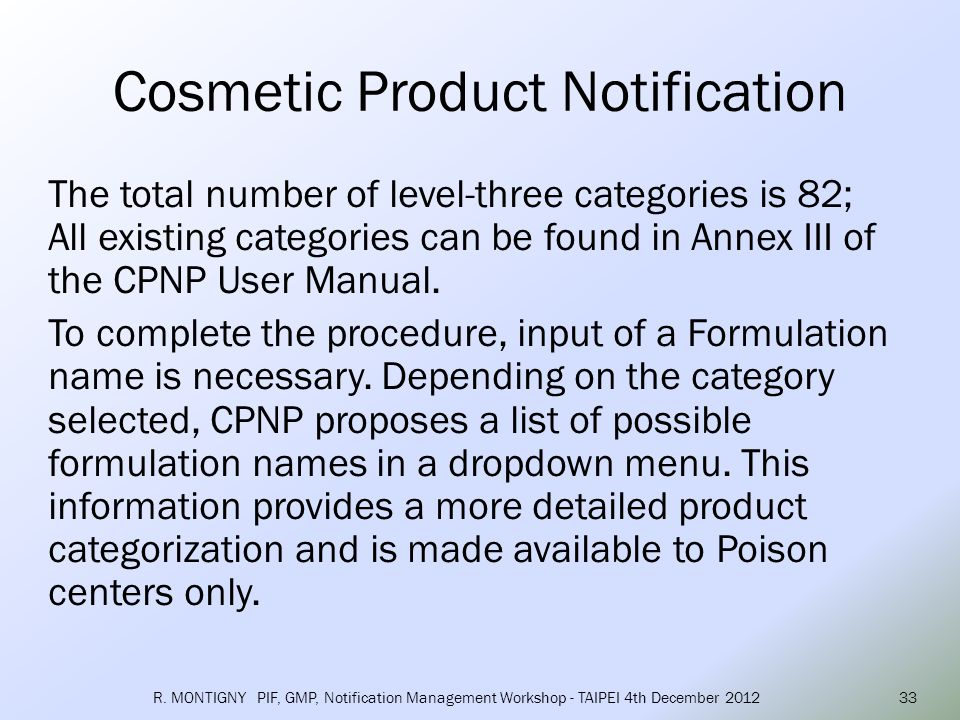 Once the formulation name is decided, 3 types of formula notification are possible: o Predefined frame formulation o Exact concentration o Concentration ranges If the responsible person selects predefined frame formulation , the CPNP will automatically propose the corresponding predefined frame formulation on the basis of the category and formulation name selected by the responsible person.