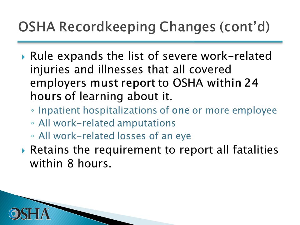 OSHA Recordkeeping Changes (cont'd)  Rule expands the list of severe work-related injuries and illnesses that all covered employers must report to OSHA within 24 hours of learning about it.