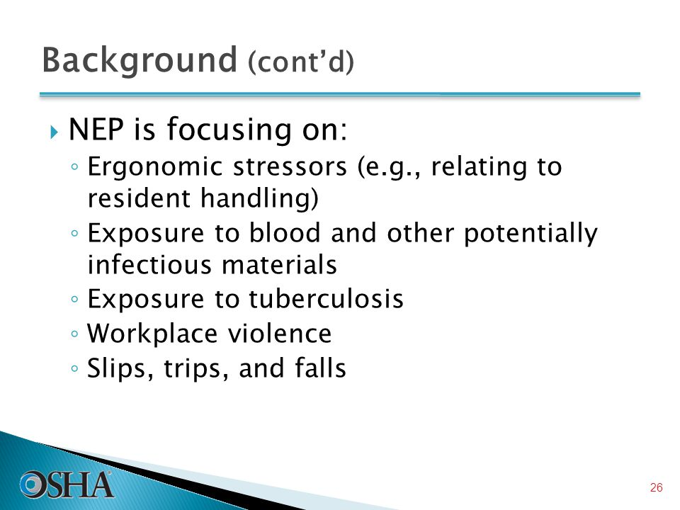 Background (cont'd)  NEP is focusing on: ◦ Ergonomic stressors (e.g., relating to resident handling) ◦ Exposure to blood and other potentially infectious materials ◦ Exposure to tuberculosis ◦ Workplace violence ◦ Slips, trips, and falls 26