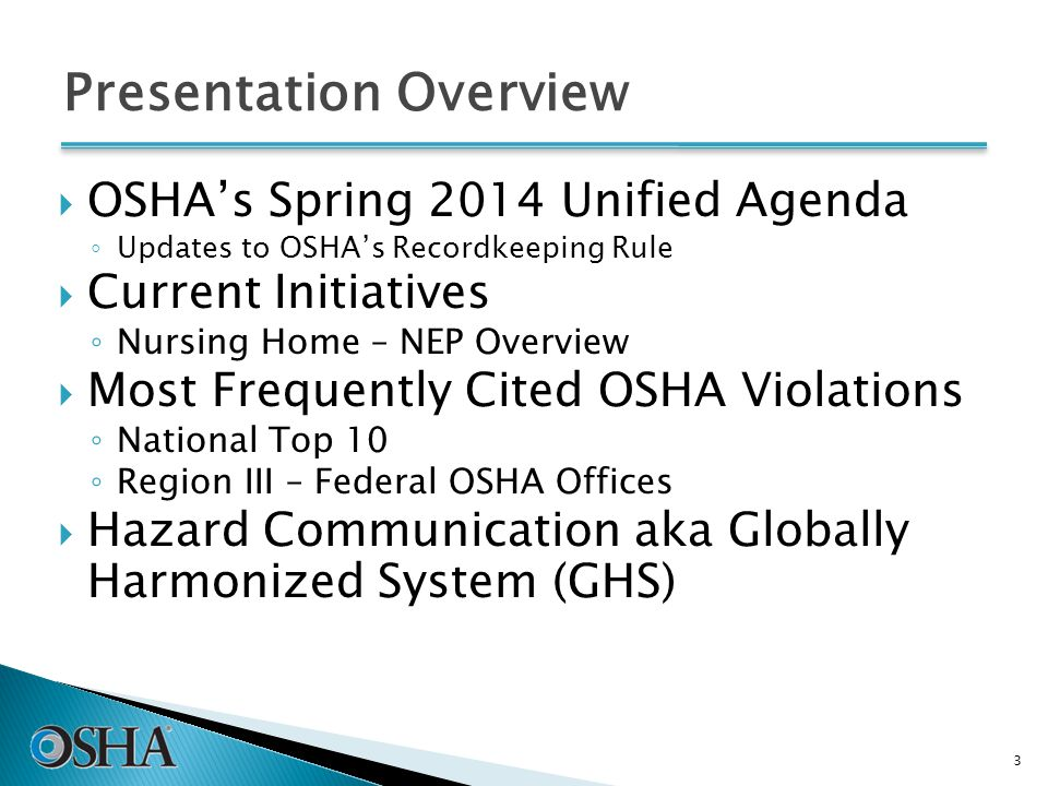 Presentation Overview  OSHA's Spring 2014 Unified Agenda ◦ Updates to OSHA's Recordkeeping Rule  Current Initiatives ◦ Nursing Home – NEP Overview  Most Frequently Cited OSHA Violations ◦ National Top 10 ◦ Region III – Federal OSHA Offices  Hazard Communication aka Globally Harmonized System (GHS) 3