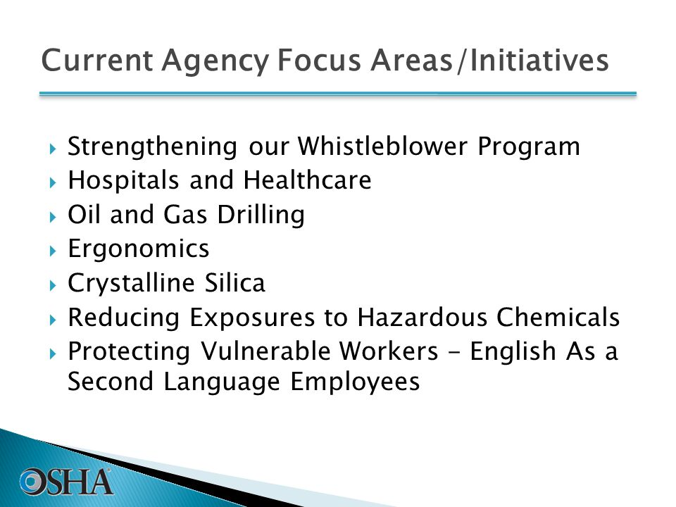Current Agency Focus Areas/Initiatives  Strengthening our Whistleblower Program  Hospitals and Healthcare  Oil and Gas Drilling  Ergonomics  Crystalline Silica  Reducing Exposures to Hazardous Chemicals  Protecting Vulnerable Workers - English As a Second Language Employees