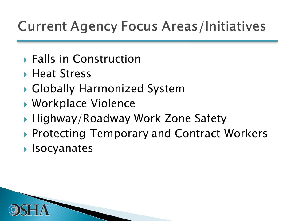 Current Agency Focus Areas/Initiatives  Falls in Construction  Heat Stress  Globally Harmonized System  Workplace Violence  Highway/Roadway Work Zone Safety  Protecting Temporary and Contract Workers  Isocyanates
