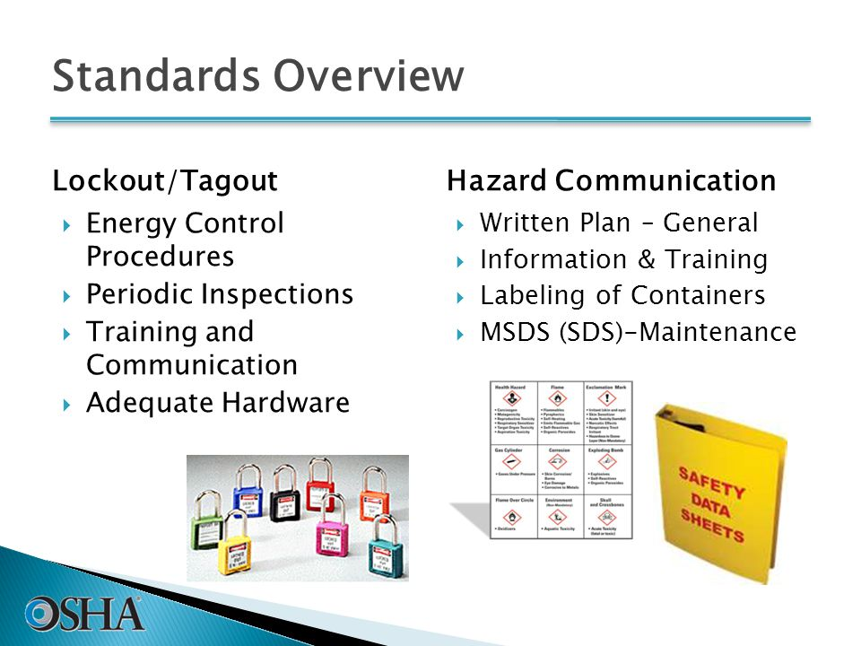 Standards Overview Lockout/Tagout  Energy Control Procedures  Periodic Inspections  Training and Communication  Adequate Hardware Hazard Communication  Written Plan – General  Information & Training  Labeling of Containers  MSDS (SDS)-Maintenance 38