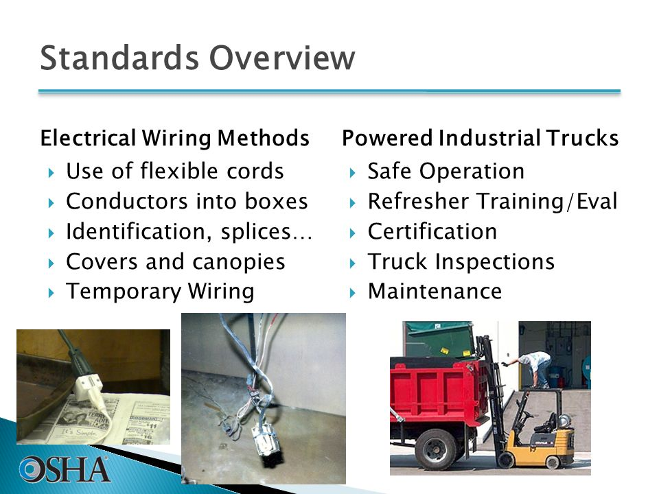 Standards Overview Electrical Wiring Methods  Use of flexible cords  Conductors into boxes  Identification, splices…  Covers and canopies  Temporary Wiring Powered Industrial Trucks  Safe Operation  Refresher Training/Eval  Certification  Truck Inspections  Maintenance 39