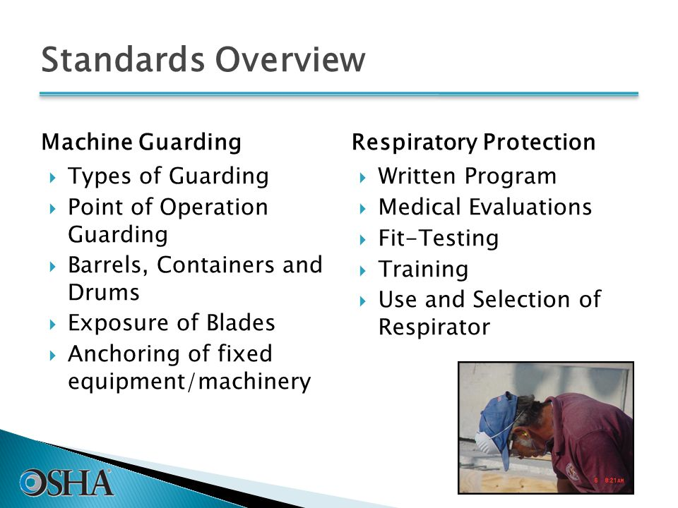 Standards Overview Machine Guarding  Types of Guarding  Point of Operation Guarding  Barrels, Containers and Drums  Exposure of Blades  Anchoring of fixed equipment/machinery Respiratory Protection  Written Program  Medical Evaluations  Fit-Testing  Training  Use and Selection of Respirator 40
