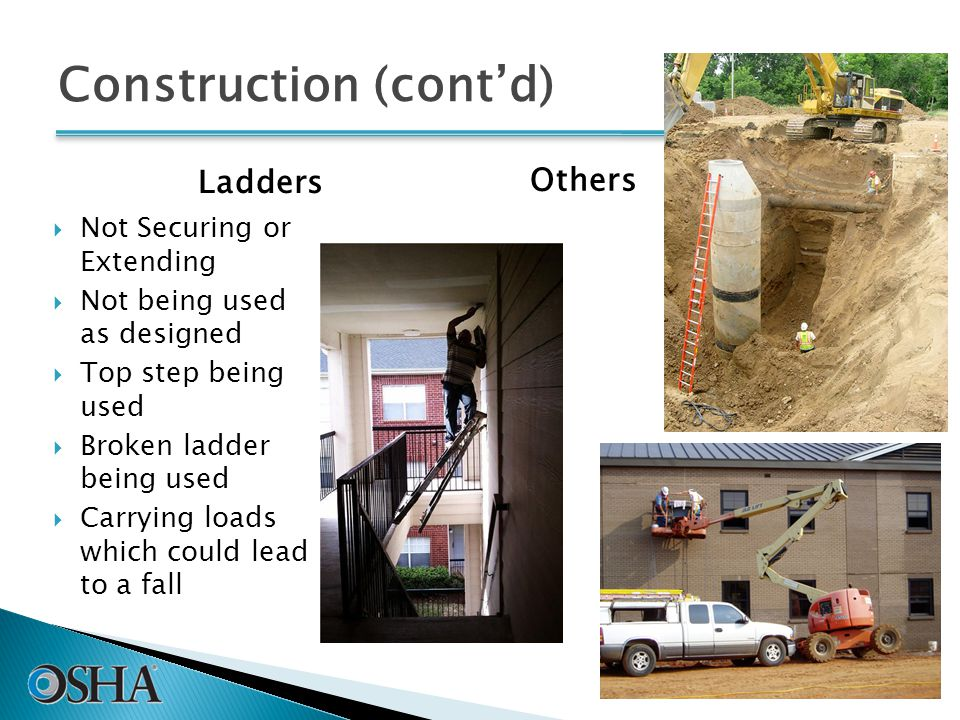 Construction (cont'd) Ladders  Not Securing or Extending  Not being used as designed  Top step being used  Broken ladder being used  Carrying loads which could lead to a fall Others 43