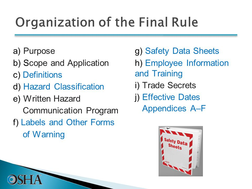Organization of the Final Rule a) Purpose b) Scope and Application c) Definitions d) Hazard Classification e) Written Hazard Communication Program f) Labels and Other Forms of Warning g) Safety Data Sheets h) Employee Information and Training i) Trade Secrets j) Effective Dates Appendices A–F
