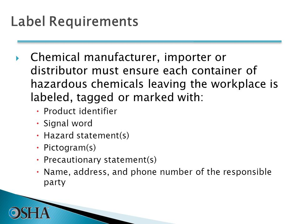 Label Requirements  Chemical manufacturer, importer or distributor must ensure each container of hazardous chemicals leaving the workplace is labeled, tagged or marked with:  Product identifier  Signal word  Hazard statement(s)  Pictogram(s)  Precautionary statement(s)  Name, address, and phone number of the responsible party