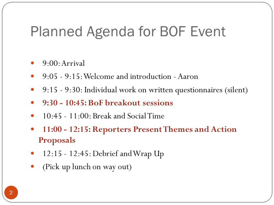 Planned Agenda for BOF Event 9:00: Arrival 9:05 - 9:15: Welcome and introduction - Aaron 9:15 - 9:30: Individual work on written questionnaires (silent) 9:30 - 10:45: BoF breakout sessions 10:45 - 11:00: Break and Social Time 11:00 - 12:15: Reporters Present Themes and Action Proposals 12:15 - 12:45: Debrief and Wrap Up (Pick up lunch on way out) 2