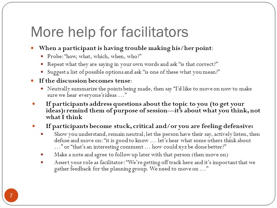More help for facilitators When a participant is having trouble making his/her point: Probe: how, what, which, when, who Repeat what they are saying in your own words and ask is that correct Suggest a list of possible options and ask is one of these what you mean If the discussion becomes tense: Neutrally summarize the points being made, then say I'd like to move on now to make sure we hear everyone's ideas … If participants address questions about the topic to you (to get your ideas): remind them of purpose of session—it's about what you think, not what I think If participants become stuck, critical and/or you are feeling defensive: Show you understand, remain neutral, let the person have their say, actively listen, then defuse and move on: it is good to know … let's hear what some others think about … or that's an interesting comment … how could xyz be done better Make a note and agree to follow up later with that person (then move on) Assert your role as facilitator: We're getting off track here and it's important that we gather feedback for the planning group.