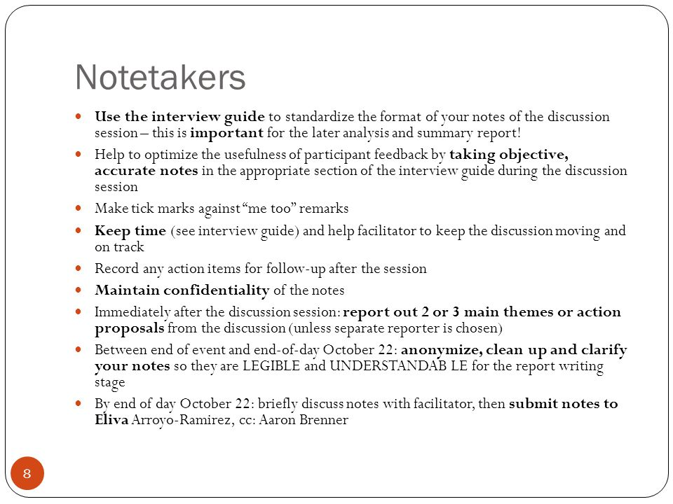 Help for note-takers Familiarize yourself with the interview guide and notes form ahead of time, bring a copy with you, and use it to record your notes Bring extra writing utensils and extra paper (or your laptop) Listen as carefully and objectively as you can.