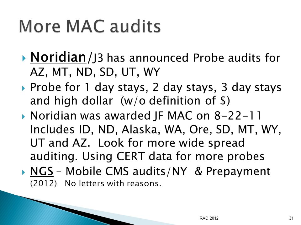  Noridian/ J3 has announced Probe audits for AZ, MT, ND, SD, UT, WY  Probe for 1 day stays, 2 day stays, 3 day stays and high dollar (w/o definition of $)  Noridian was awarded JF MAC on 8-22-11 Includes ID, ND, Alaska, WA, Ore, SD, MT, WY, UT and AZ.