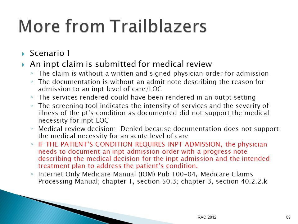  Scenario 1  An inpt claim is submitted for medical review ◦ The claim is without a written and signed physician order for admission ◦ The documentation is without an admit note describing the reason for admission to an inpt level of care/LOC ◦ The services rendered could have been rendered in an outpt setting ◦ The screening tool indicates the intensity of services and the severity of illness of the pt's condition as documented did not support the medical necessity for inpt LOC ◦ Medical review decision: Denied because documentation does not support the medical necessity for an acute level of care ◦ IF THE PATIENT'S CONDITION REQUIRES INPT ADMISSION, the physician needs to document an inpt admission order with a progress note describing the medical decision for the inpt admission and the intended treatment plan to address the patient's condition.