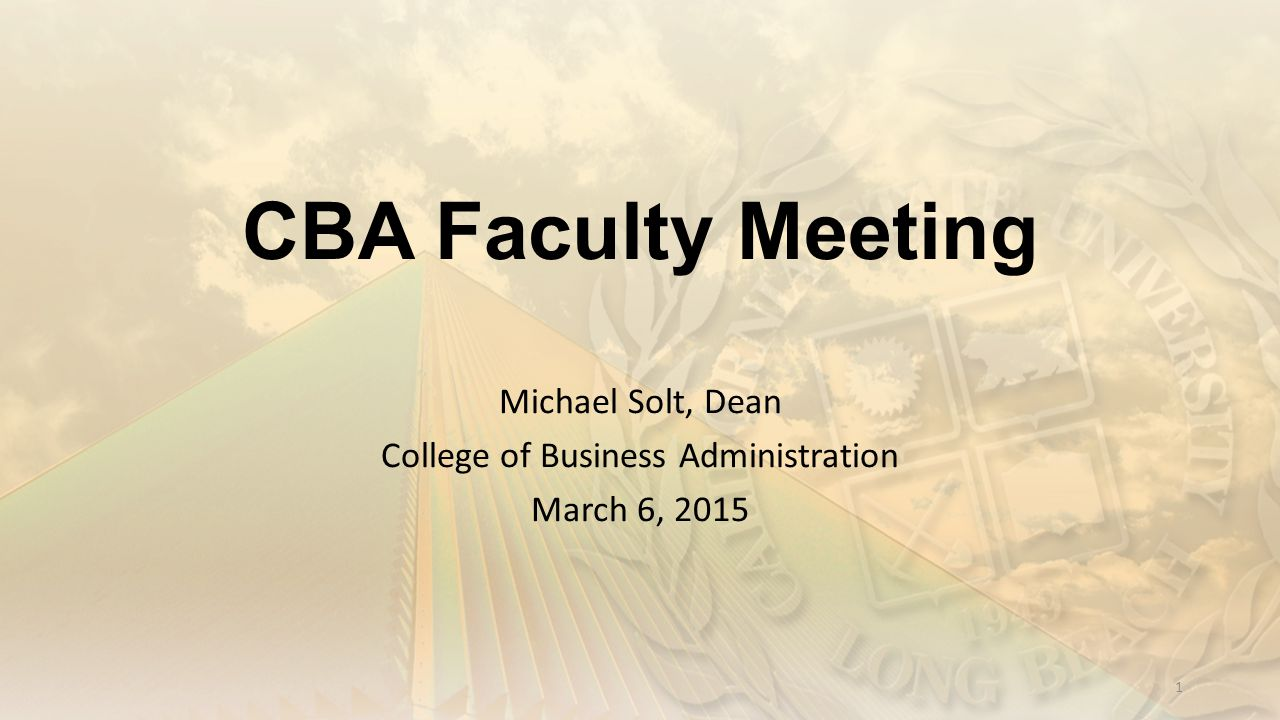 CBA Faculty Meeting Michael Solt, Dean College of Business Administration March 6, 2015 1