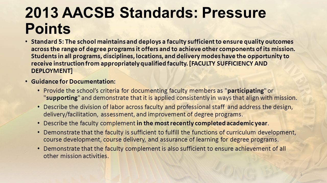 2013 AACSB Standards: Pressure Points Standard 5: The school maintains and deploys a faculty sufficient to ensure quality outcomes across the range of degree programs it offers and to achieve other components of its mission.