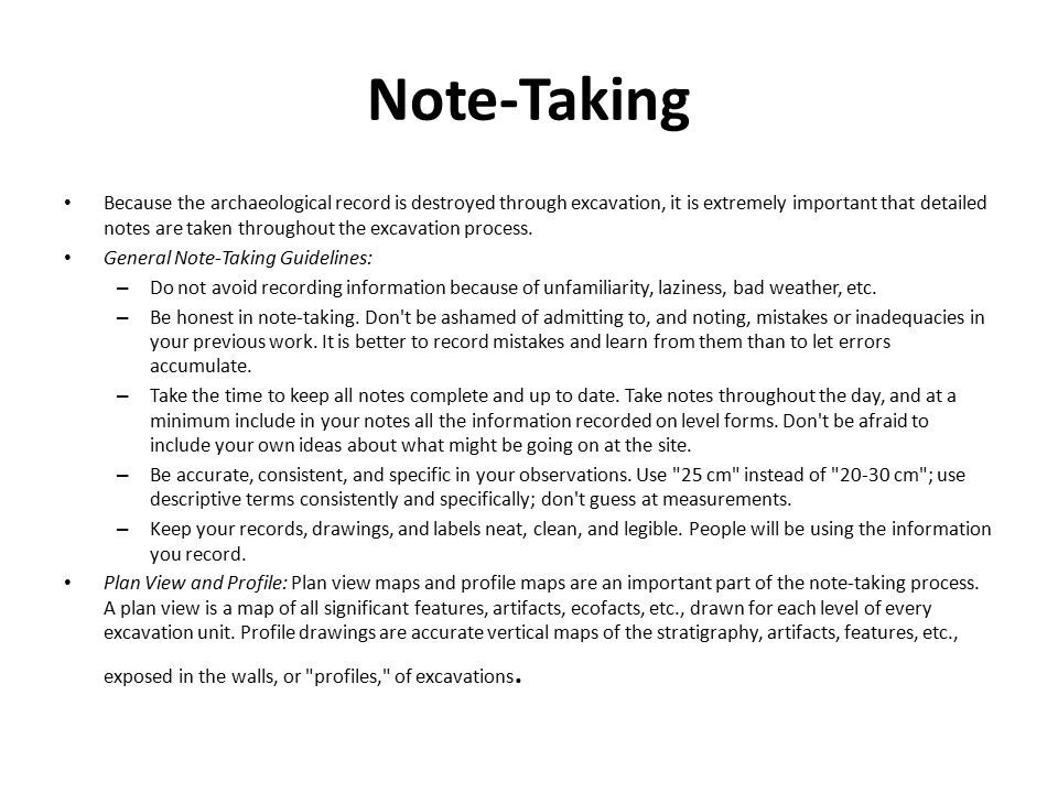Note-Taking Because the archaeological record is destroyed through excavation, it is extremely important that detailed notes are taken throughout the