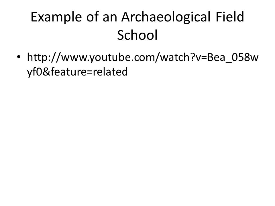 Example of an Archaeological Field School http://www.youtube.com/watch?v=Bea_058w yf0&feature=related