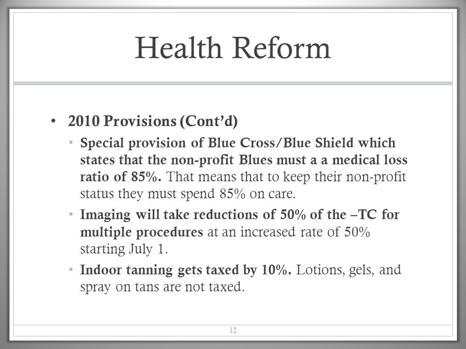 Health Reform 2010 Provisions (Cont'd) Special provision of Blue Cross/Blue Shield which states that the non-profit Blues must a a medical loss ratio of 85%.