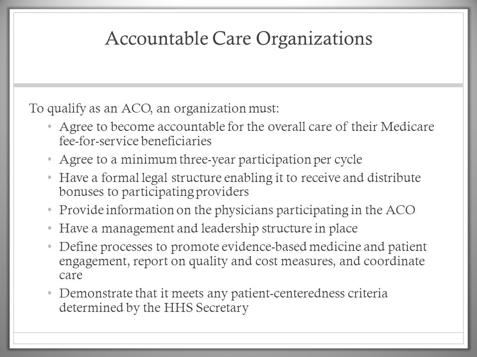 Accountable Care Organizations To qualify as an ACO, an organization must: Agree to become accountable for the overall care of their Medicare fee-for-service beneficiaries Agree to a minimum three-year participation per cycle Have a formal legal structure enabling it to receive and distribute bonuses to participating providers Provide information on the physicians participating in the ACO Have a management and leadership structure in place Define processes to promote evidence-based medicine and patient engagement, report on quality and cost measures, and coordinate care Demonstrate that it meets any patient-centeredness criteria determined by the HHS Secretary