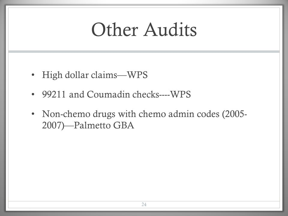 Other Audits High dollar claims—WPS 99211 and Coumadin checks----WPS Non-chemo drugs with chemo admin codes (2005- 2007)—Palmetto GBA 24