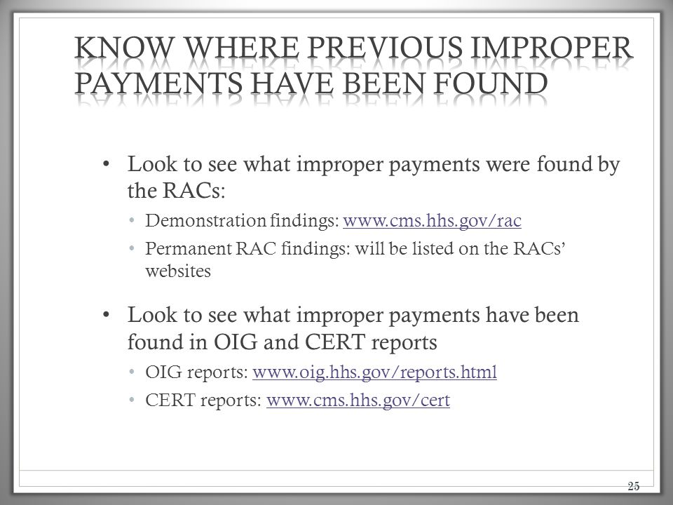 25 Look to see what improper payments were found by the RACs: Demonstration findings: www.cms.hhs.gov/racwww.cms.hhs.gov/rac Permanent RAC findings: will be listed on the RACs' websites Look to see what improper payments have been found in OIG and CERT reports OIG reports: www.oig.hhs.gov/reports.htmlwww.oig.hhs.gov/reports.html CERT reports: www.cms.hhs.gov/certwww.cms.hhs.gov/cert