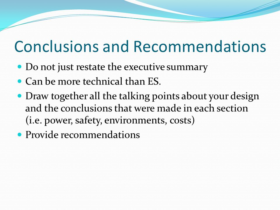 Conclusions and Recommendations Do not just restate the executive summary Can be more technical than ES.