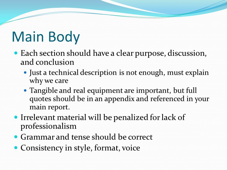Main Body Each section should have a clear purpose, discussion, and conclusion Just a technical description is not enough, must explain why we care Ta