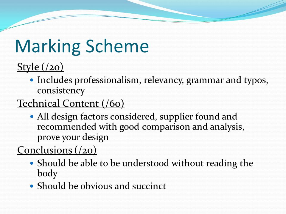 Marking Scheme Style (/20) Includes professionalism, relevancy, grammar and typos, consistency Technical Content (/60) All design factors considered, supplier found and recommended with good comparison and analysis, prove your design Conclusions (/20) Should be able to be understood without reading the body Should be obvious and succinct