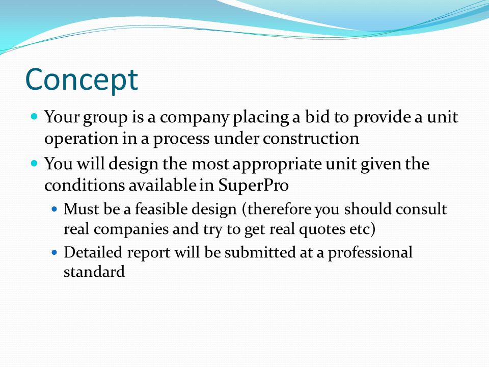 Concept Your group is a company placing a bid to provide a unit operation in a process under construction You will design the most appropriate unit gi