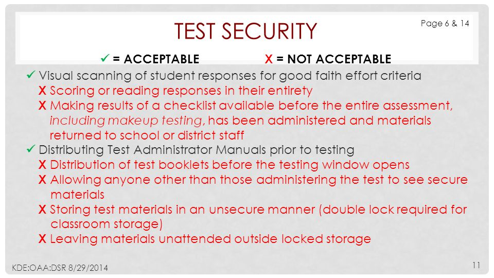TEST SECURITY Visual scanning of student responses for good faith effort criteria Х Scoring or reading responses in their entirety Х Making results of a checklist available before the entire assessment, including makeup testing, has been administered and materials returned to school or district staff Distributing Test Administrator Manuals prior to testing Х Distribution of test booklets before the testing window opens Х Allowing anyone other than those administering the test to see secure materials Х Storing test materials in an unsecure manner (double lock required for classroom storage) Х Leaving materials unattended outside locked storage = ACCEPTABLE Х = NOT ACCEPTABLE Page 6 & 14 KDE:OAA:DSR 8/29/2014 11