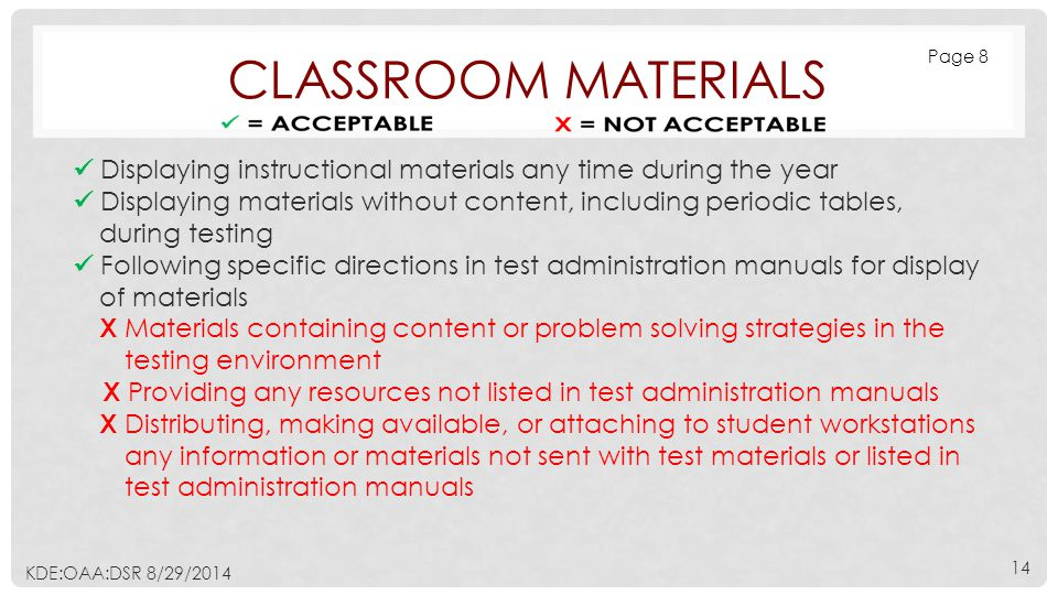 CLASSROOM MATERIALS Displaying instructional materials any time during the year Displaying materials without content, including periodic tables, during testing Following specific directions in test administration manuals for display of materials Х Materials containing content or problem solving strategies in the testing environment Х Providing any resources not listed in test administration manuals Х Distributing, making available, or attaching to student workstations any information or materials not sent with test materials or listed in test administration manuals Page 8 KDE:OAA:DSR 8/29/2014 14