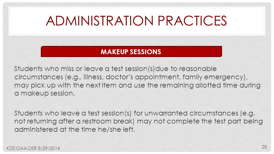 ADMINISTRATION PRACTICES Students who miss or leave a test session(s)due to reasonable circumstances (e.g., illness, doctor's appointment, family emergency), may pick up with the next item and use the remaining allotted time during a makeup session.